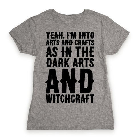 Yeah I'm Into Arts and Crafts The Dark Arts and Witchcraft  Womens T-Shirt