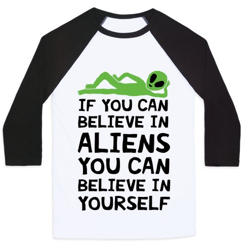 If You Can Believe In Aliens You Can Believe In Yourself Baseball Tee
