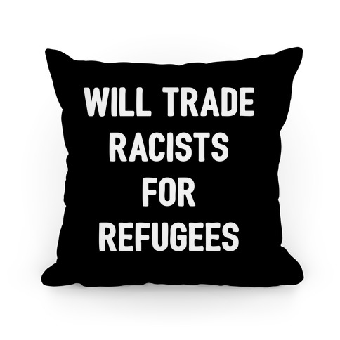 Will Trade Racists For Refugees Pillow