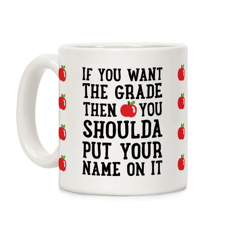 If You Want The Grade Then You Shoulda Put Your Name On It Coffee Mug