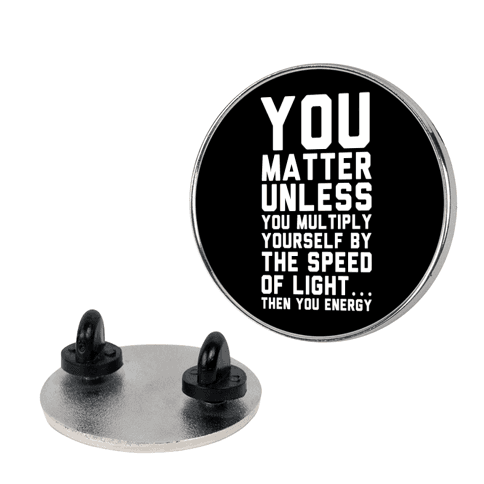 You Matter Unless You Multiply Yourself by the Speed of Light pin