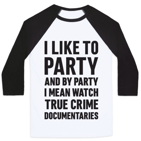 I Like To Party And By Party I Mean Watch True Crime Documentaries Baseball Tee
