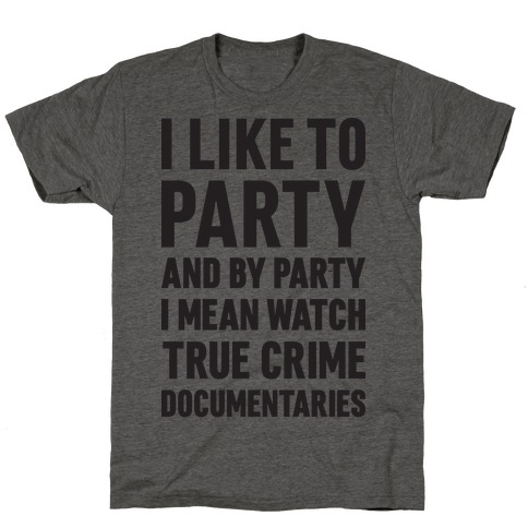 I Like To Party And By Party I Mean Watch True Crime Documentaries T-Shirt
