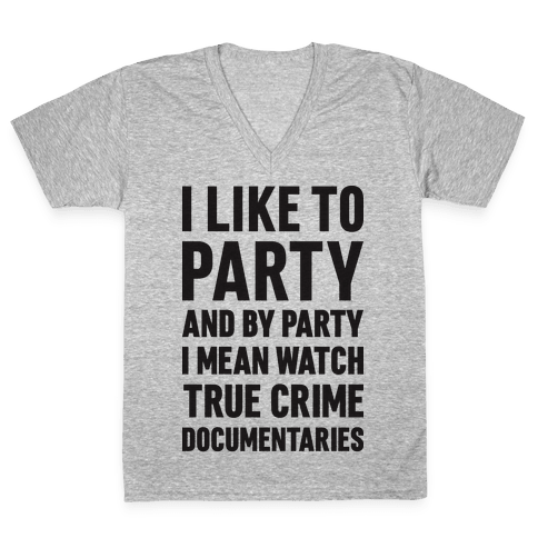 I Like To Party And By Party I Mean Watch True Crime Documentaries V-Neck Tee Shirt