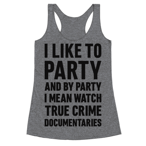 I Like To Party And By Party I Mean Watch True Crime Documentaries Racerback Tank Top