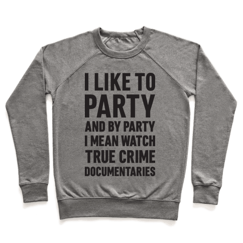 I Like To Party And By Party I Mean Watch True Crime Documentaries Pullover