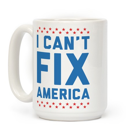 I Can't Fix America Coffee Mug