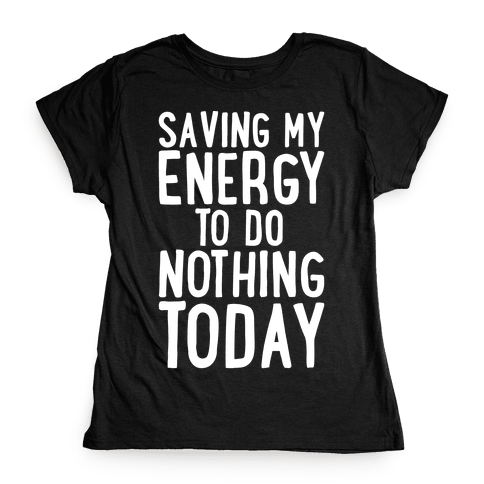 Saving My Energy To Do Nothing Today White Print Womens T-Shirt
