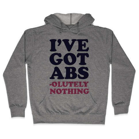 I've Got Abs- olutely Nothing Hooded Sweatshirt