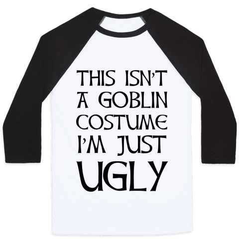 This Isn't A Goblin Costume, I'm Just Ugly Baseball Tee