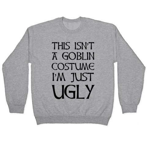 This Isn't A Goblin Costume, I'm Just Ugly Pullover