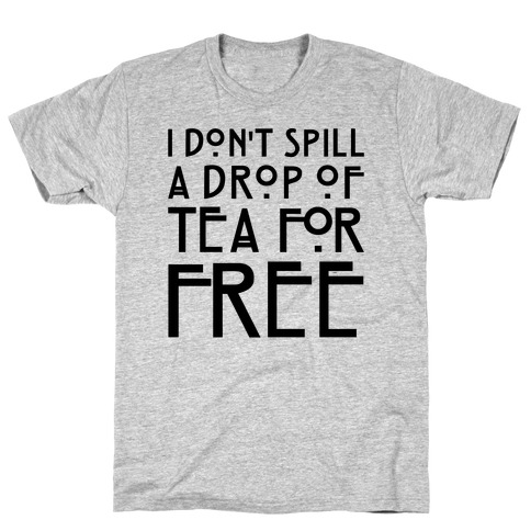 I Don't Spill A Drop of Tea For Free Parody T-Shirt