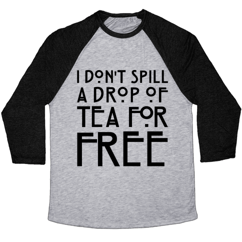 I Don't Spill A Drop of Tea For Free Parody Baseball Tee
