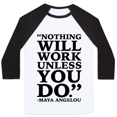 Nothing Will Work Unless You Do Maya Angelou  Baseball Tee