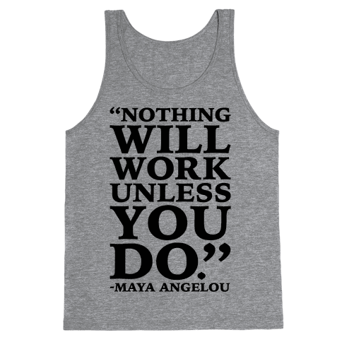 Nothing Will Work Unless You Do Maya Angelou  Tank Top