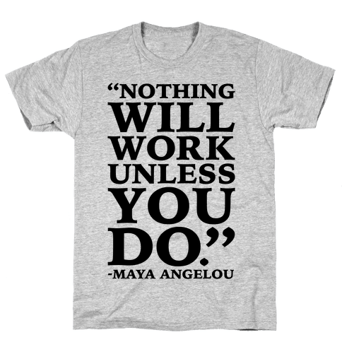 Nothing Will Work Unless You Do Maya Angelou  Mens T-Shirt