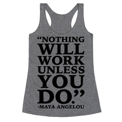 Nothing Will Work Unless You Do Maya Angelou  Racerback Tank Top