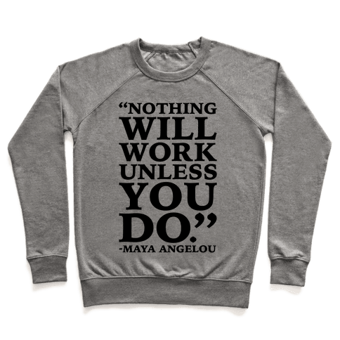 Nothing Will Work Unless You Do Maya Angelou  Pullover