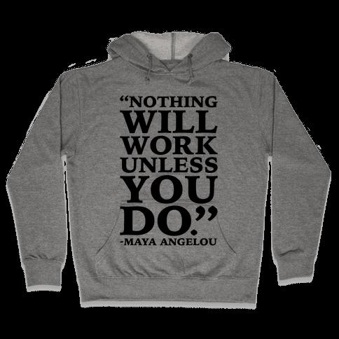 Nothing Will Work Unless You Do Maya Angelou  Hooded Sweatshirt