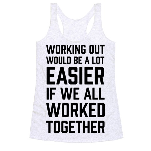 Working Out Would Be A Lot Easier If We All Worked Together Racerback Tank Top