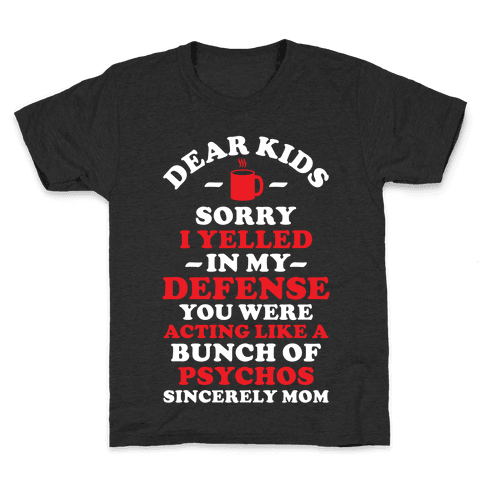 Dear Kids Sorry I Yelled In My Defense You Were Acting Like a Bunch of Psychos Sincerely Mom Kids T-Shirt