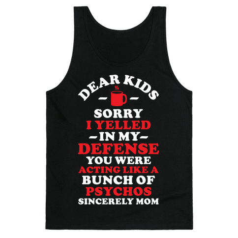 Dear Kids Sorry I Yelled In My Defense You Were Acting Like a Bunch of Psychos Sincerely Mom Tank Top
