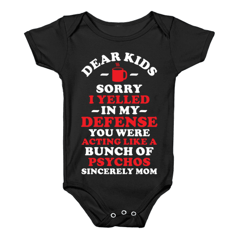 Dear Kids Sorry I Yelled In My Defense You Were Acting Like a Bunch of Psychos Sincerely Mom Baby Onesy