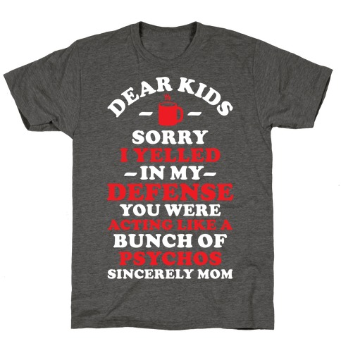 Dear Kids Sorry I Yelled In My Defense You Were Acting Like a Bunch of Psychos Sincerely Mom T-Shirt