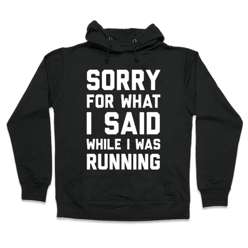 Sorry For What I Said While I Was Running Hooded Sweatshirt
