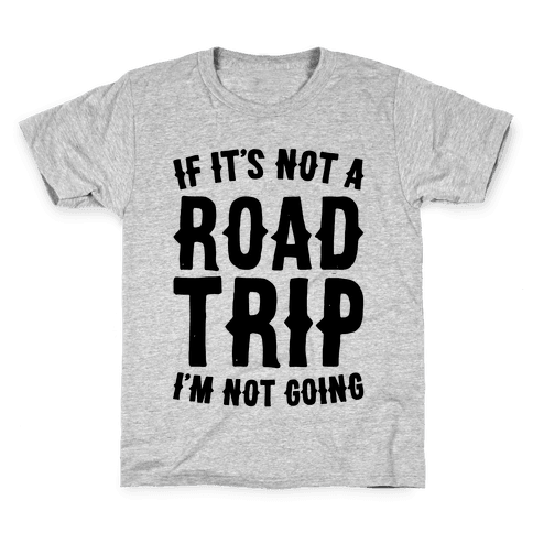 If It's Not A Road Trip I'm Not Going Kids T-Shirt