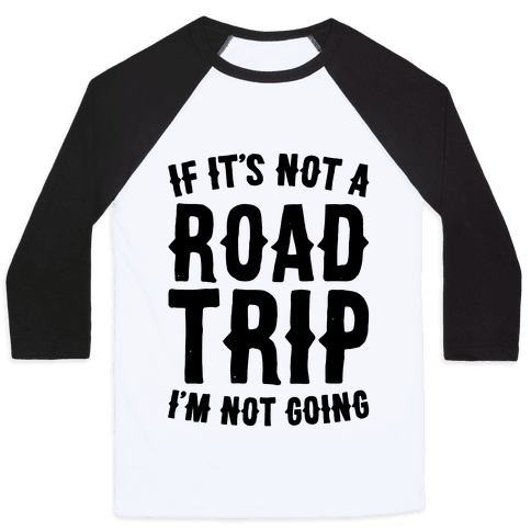 If It's Not A Road Trip I'm Not Going Baseball Tee