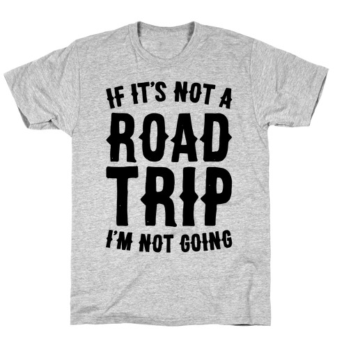 If It's Not A Road Trip I'm Not Going T-Shirt
