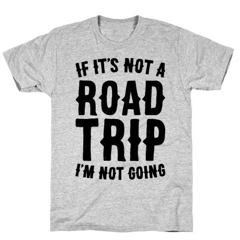 If It's Not A Road Trip I'm Not Going Mens T-Shirt
