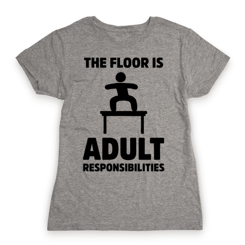 The Floor Is Adult Responsibilities Womens T-Shirt