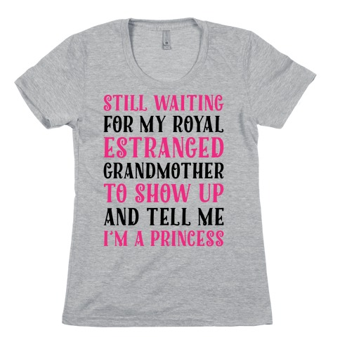 Still Waiting For My Royal Estranged Grandmother To Show Up And Tell me I'm A Princess Parody Womens T-Shirt