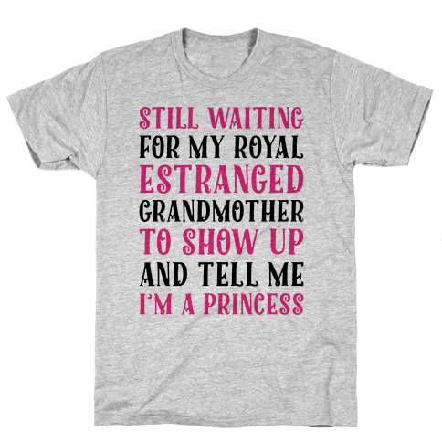Still Waiting For My Royal Estranged Grandmother To Show Up And Tell me I'm A Princess Parody Mens T-Shirt