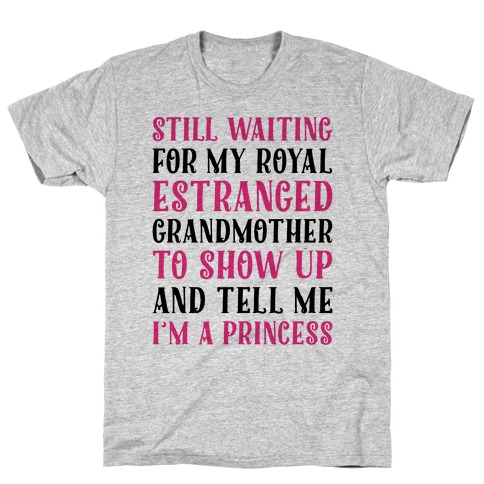 Still Waiting For My Royal Estranged Grandmother To Show Up And Tell me I'm A Princess Parody T-Shirt