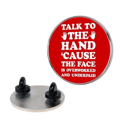Talk To The Hand 'Cause The Face Is Overworked And Underpaid Pin
