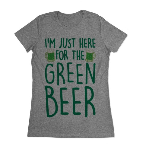I'm Just Here For The Green Beer Womens T-Shirt