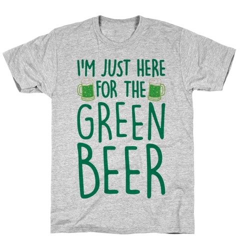I'm Just Here For The Green Beer T-Shirt
