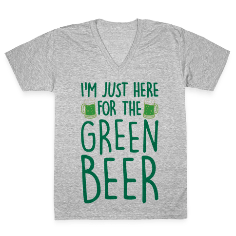 I'm Just Here For The Green Beer V-Neck Tee Shirt