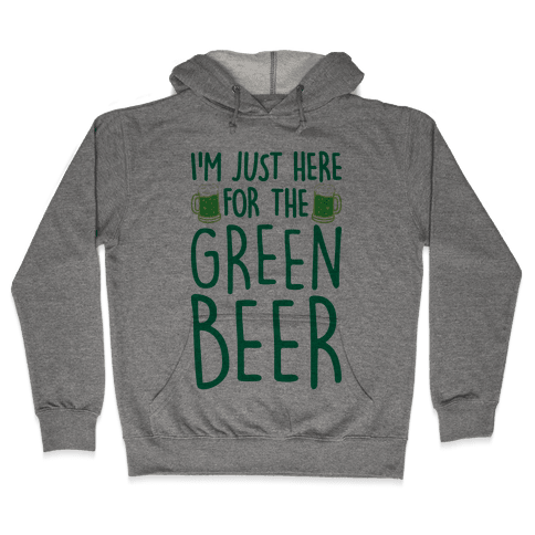 I'm Just Here For The Green Beer Hooded Sweatshirt