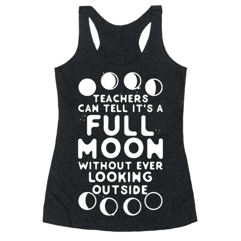 Teachers Can Tell It's a Full Moon Without Ever Looking Outside Racerback Tank Top