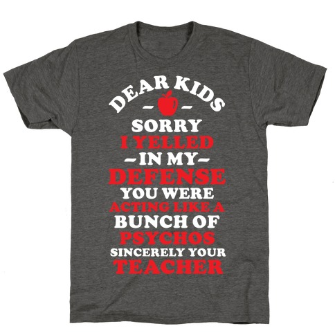 Dear Kids Sorry I Yelled In My Defense You Were Acting Like a Bunch of Psychos Sincerely Your Teacher T-Shirt