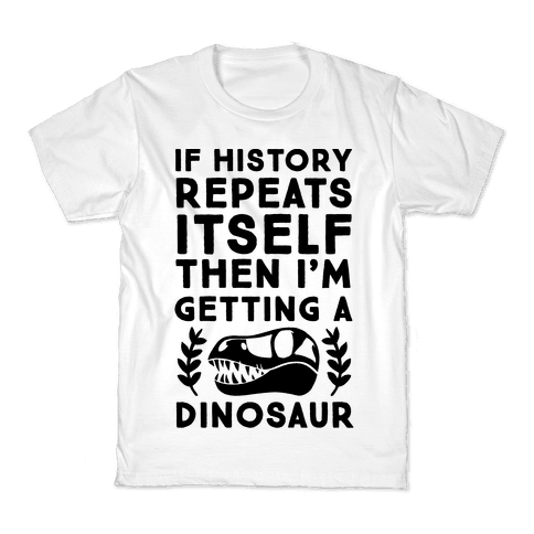 If History Repeats Itself, Then I'm Getting a Dinosaur Kids T-Shirt