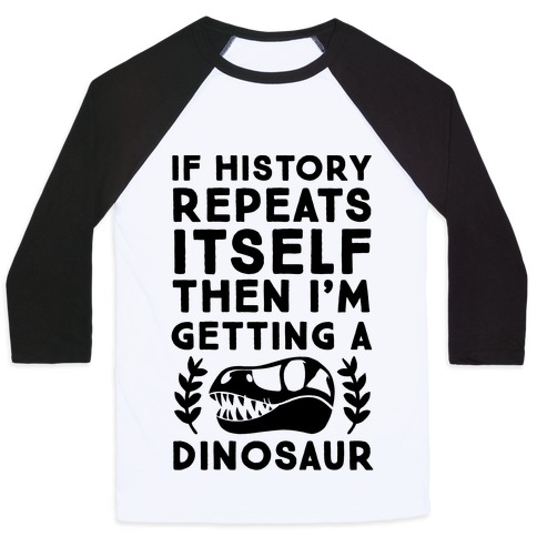 If History Repeats Itself, Then I'm Getting a Dinosaur Baseball Tee
