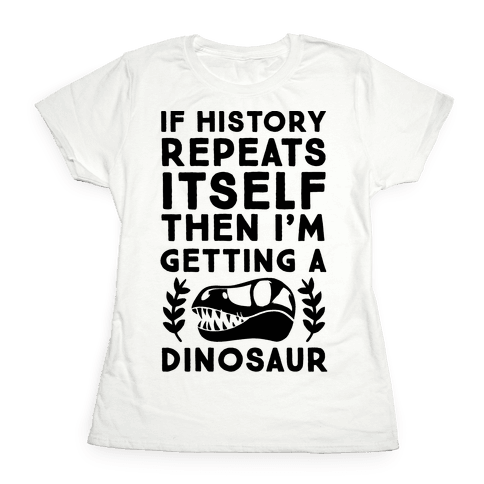 If History Repeats Itself, Then I'm Getting a Dinosaur Womens T-Shirt