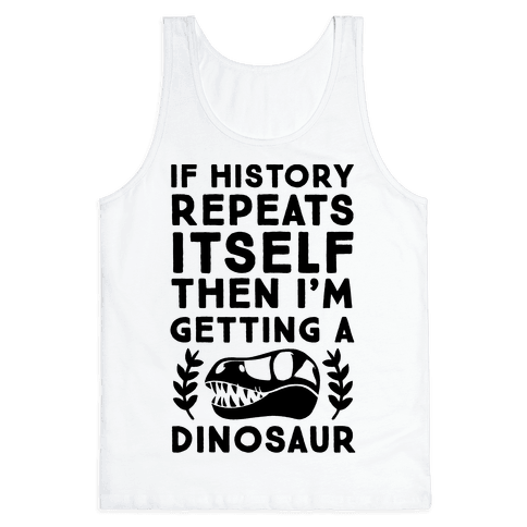 If History Repeats Itself, Then I'm Getting a Dinosaur Tank Top
