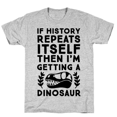If History Repeats Itself, Then I'm Getting a Dinosaur T-Shirt