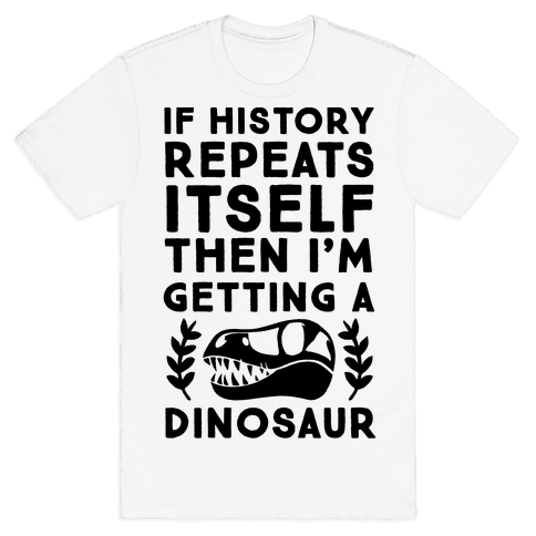 If History Repeats Itself, Then I'm Getting a Dinosaur Mens T-Shirt